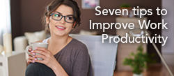 Seven tips to improve work productivity.
